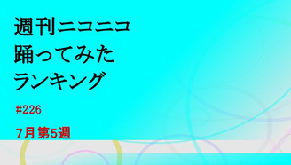 周刊NicoNico舞蹈Rank #226 【7月第5周】